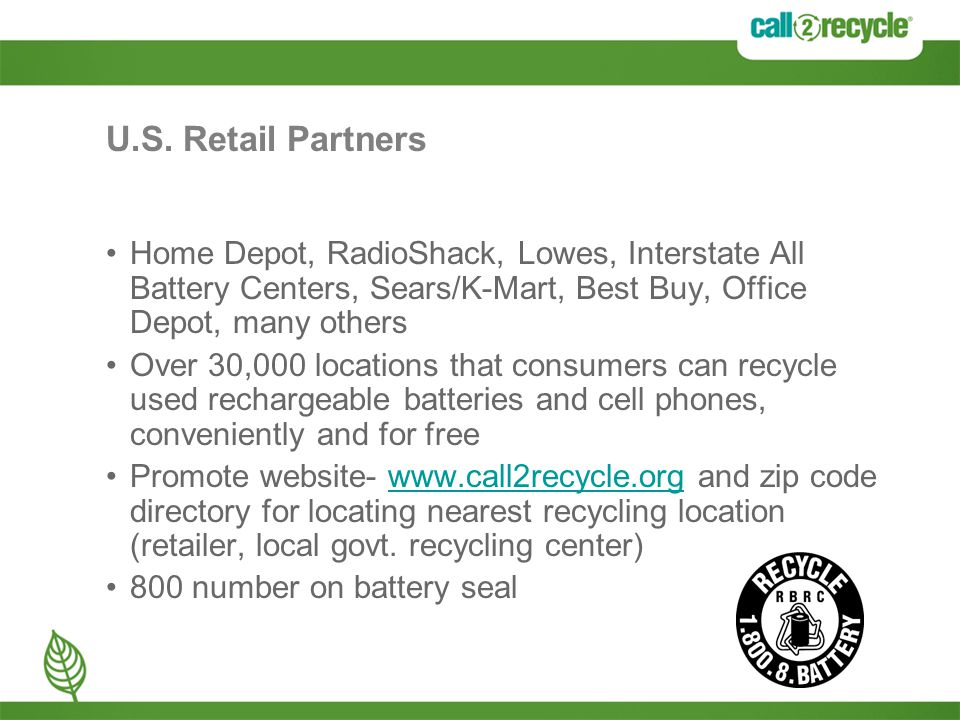 U.S. Retail Partners Home Depot, RadioShack, Lowes, Interstate All Battery Centers, Sears/K-Mart, Best Buy, Office Depot, many others Over 30,000 loca