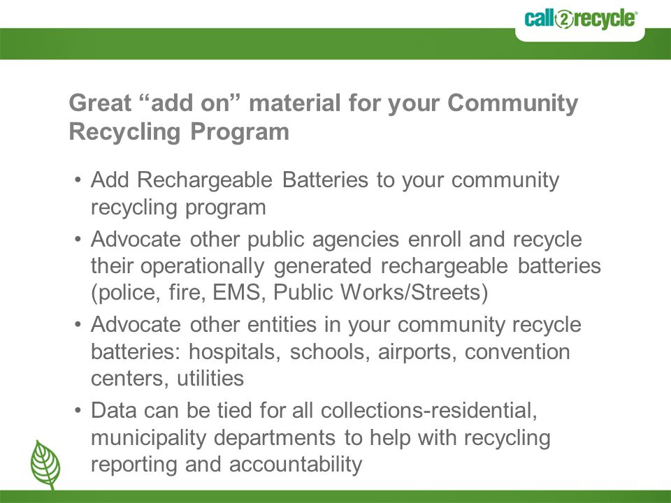 Great add on material for your Community Recycling Program Add Rechargeable Batteries to your community recycling program Advocate other public agencies enroll and recycle their operationally generated rechargeable batteries (police, fire, EMS, Public Works/Streets) Advocate other entities in your community recycle batteries: hospitals, schools, airports, convention centers, utilities Data can be tied for all collections-residential, municipality departments to help with recycling reporting and accountability