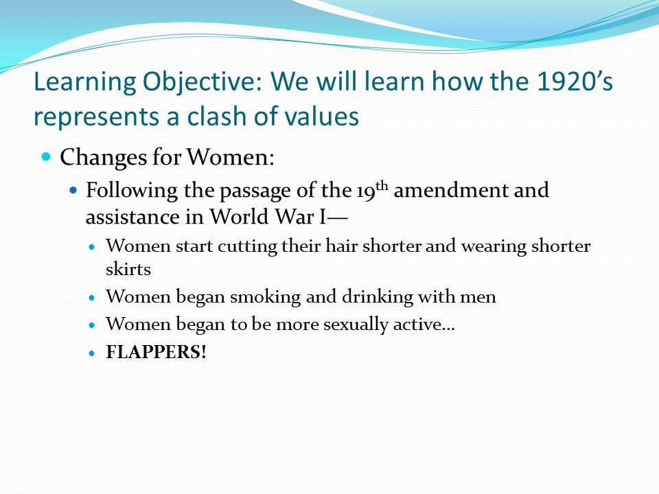Learning Objective: We will learn how the 1920's represents a clash of values Changes for Women: Following the passage of the 19 th amendment and assi