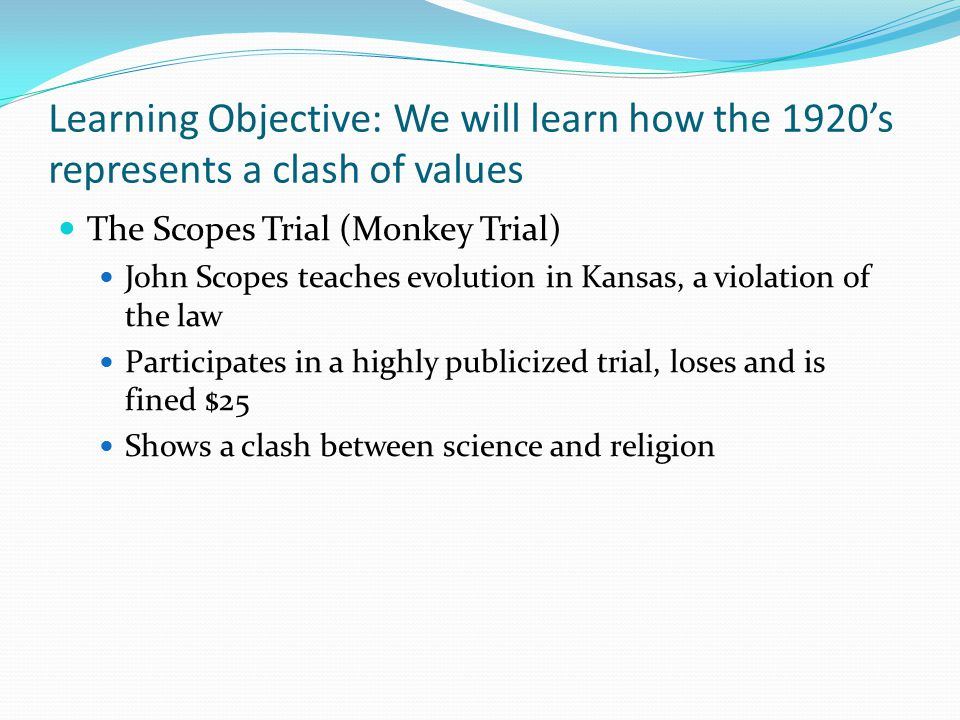 Learning Objective: We will learn how the 1920's represents a clash of values The Scopes Trial (Monkey Trial) John Scopes teaches evolution in Kansas,