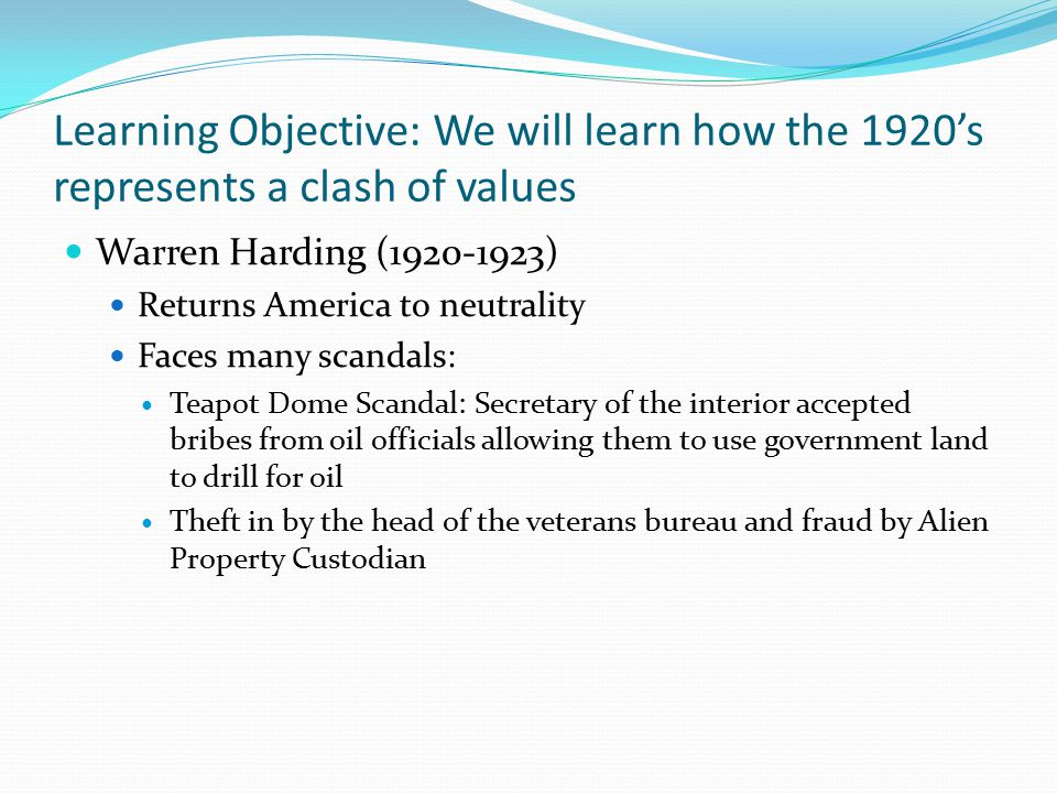 Learning Objective: We will learn how the 1920's represents a clash of values Calvin Coolidge Returns to a laissez faire approach to business Oversees Coolidge prosperity —40% increase in National Product 30% increase in income Labor unions lose power Farmers begin to experience problems because of falling crop prices Minorities still experience discrimination and low wages Raised tariffs again to protect American industries Lowers taxes on big businesses