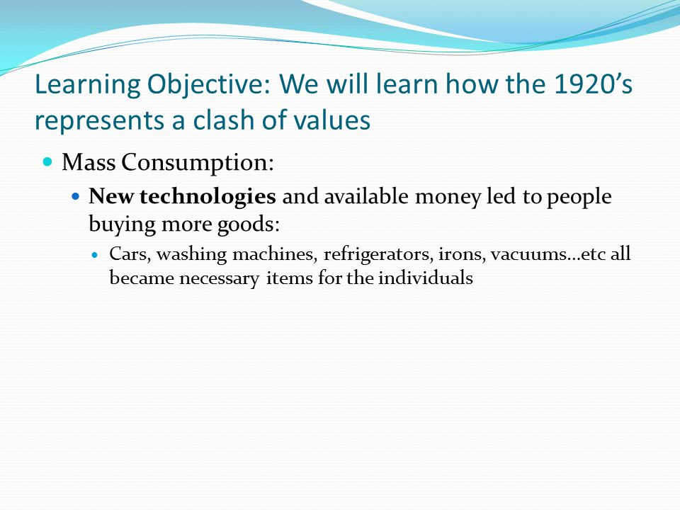 Learning Objective: We will learn how the 1920's represents a clash of values Mass Consumption: New technologies and available money led to people buy