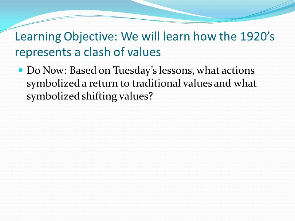 Learning Objective: We will learn how the 1920's represents a clash of values Changes for Women: Following the passage of the 19 th amendment and assistance in World War I— Women start cutting their hair shorter and wearing shorter skirts Women began smoking and drinking with men Women began to be more sexually active… FLAPPERS!