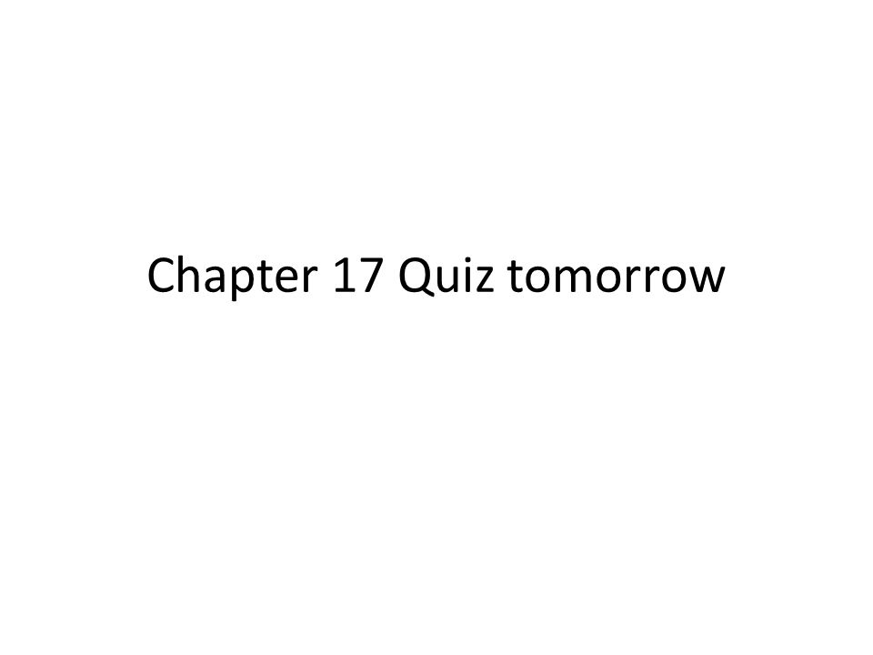 Chapter 17 Quiz tomorrow