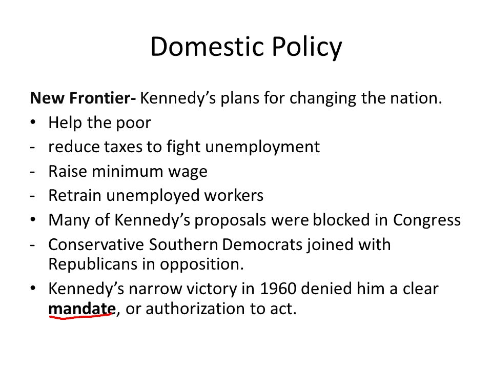 Domestic Policy New Frontier- Kennedy's plans for changing the nation. Help the poor -reduce taxes to fight unemployment -Raise minimum wage -Retrain
