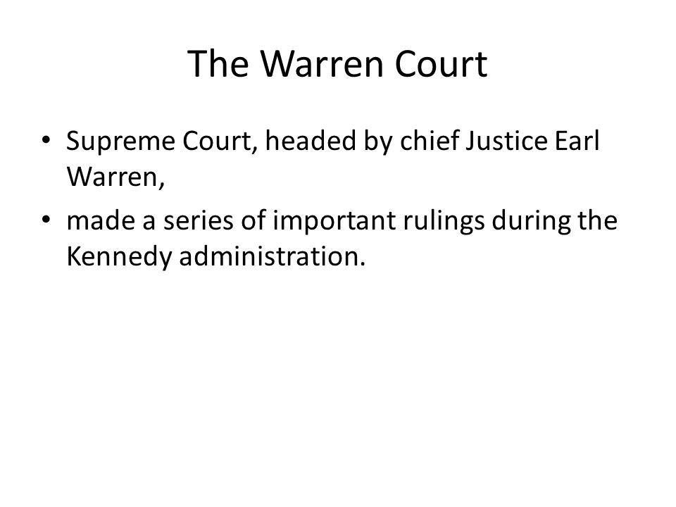 The Warren Court Supreme Court, headed by chief Justice Earl Warren, made a series of important rulings during the Kennedy administration.