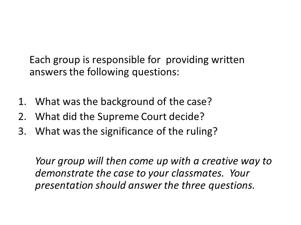 Each group is responsible for providing written answers the following questions: 1.What was the background of the case? 2.What did the Supreme Court d