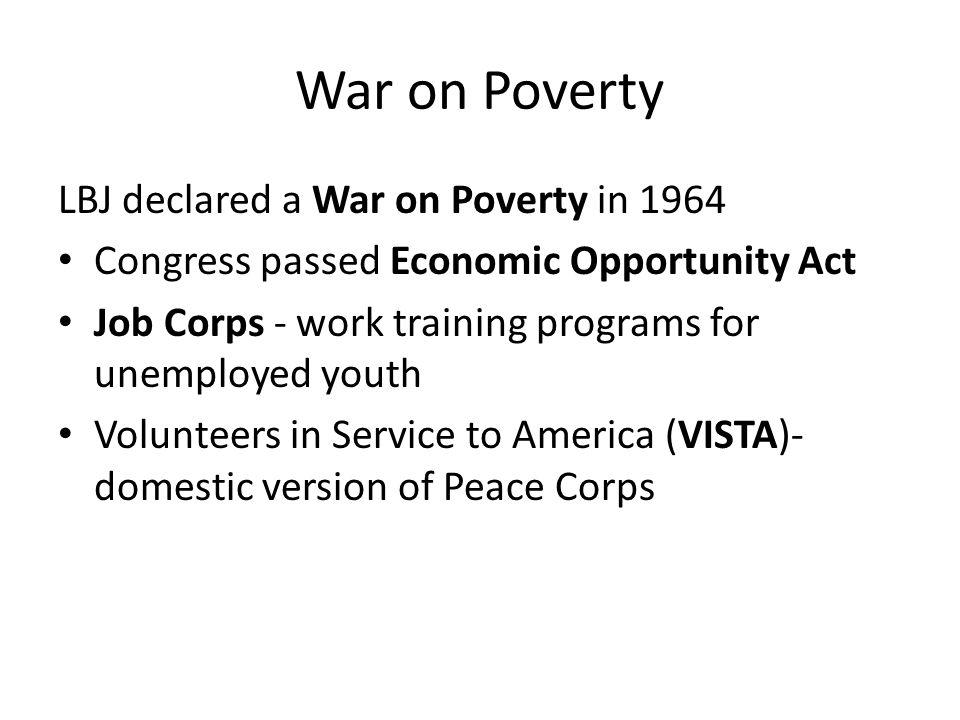 War on Poverty LBJ declared a War on Poverty in 1964 Congress passed Economic Opportunity Act Job Corps - work training programs for unemployed youth