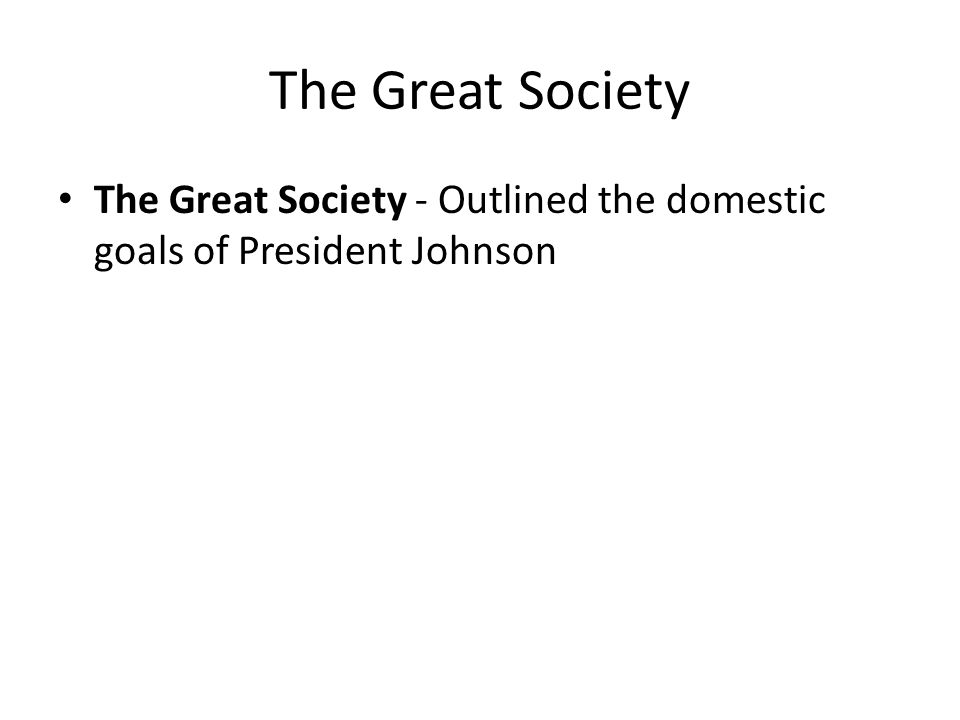 The Great Society The Great Society - Outlined the domestic goals of President Johnson