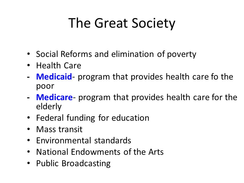 The Great Society Social Reforms and elimination of poverty Health Care -Medicaid- program that provides health care fo the poor -Medicare- program th