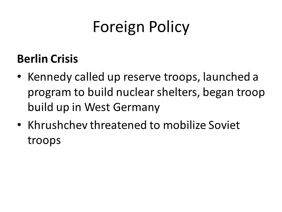 Foreign Policy Berlin Crisis Kennedy called up reserve troops, launched a program to build nuclear shelters, began troop build up in West Germany Khru