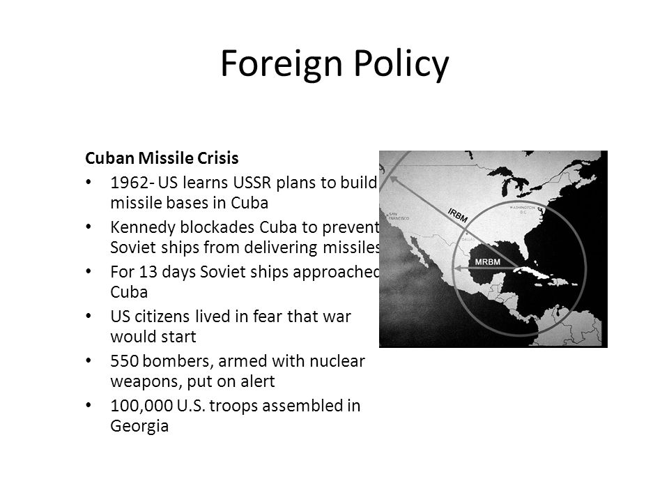 Foreign Policy Cuban Missile Crisis 1962- US learns USSR plans to build missile bases in Cuba Kennedy blockades Cuba to prevent Soviet ships from deli