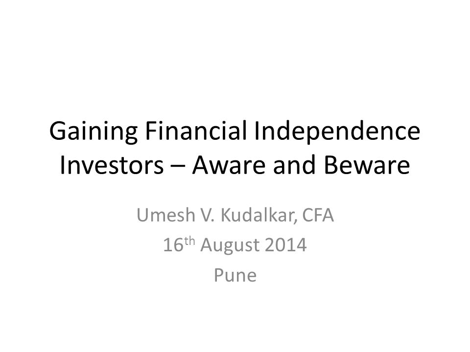 Gaining Financial Independence Investors – Aware and Beware Umesh V. Kudalkar, CFA 16 th August 2014 Pune