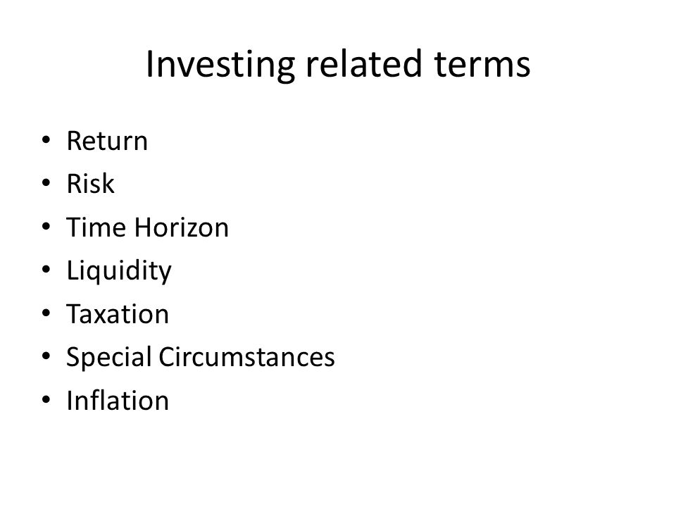 Investing related terms Return Risk Time Horizon Liquidity Taxation Special Circumstances Inflation