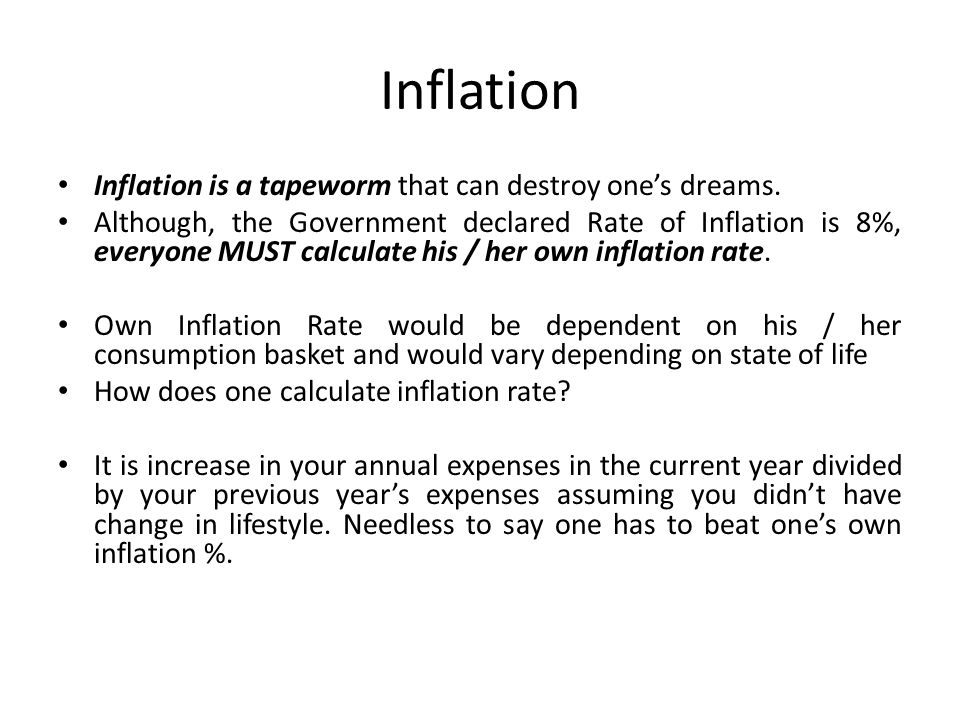 Inflation Inflation is a tapeworm that can destroy one's dreams. Although, the Government declared Rate of Inflation is 8%, everyone MUST calculate hi