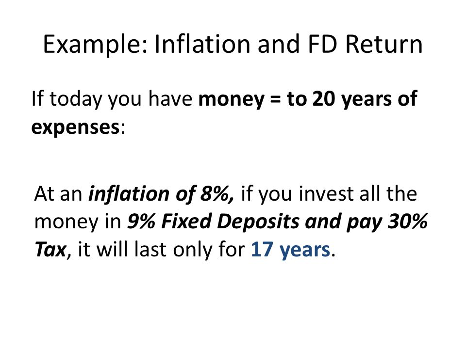 Example: Inflation and FD Return If today you have money = to 20 years of expenses: At an inflation of 8%, if you invest all the money in 9% Fixed Dep