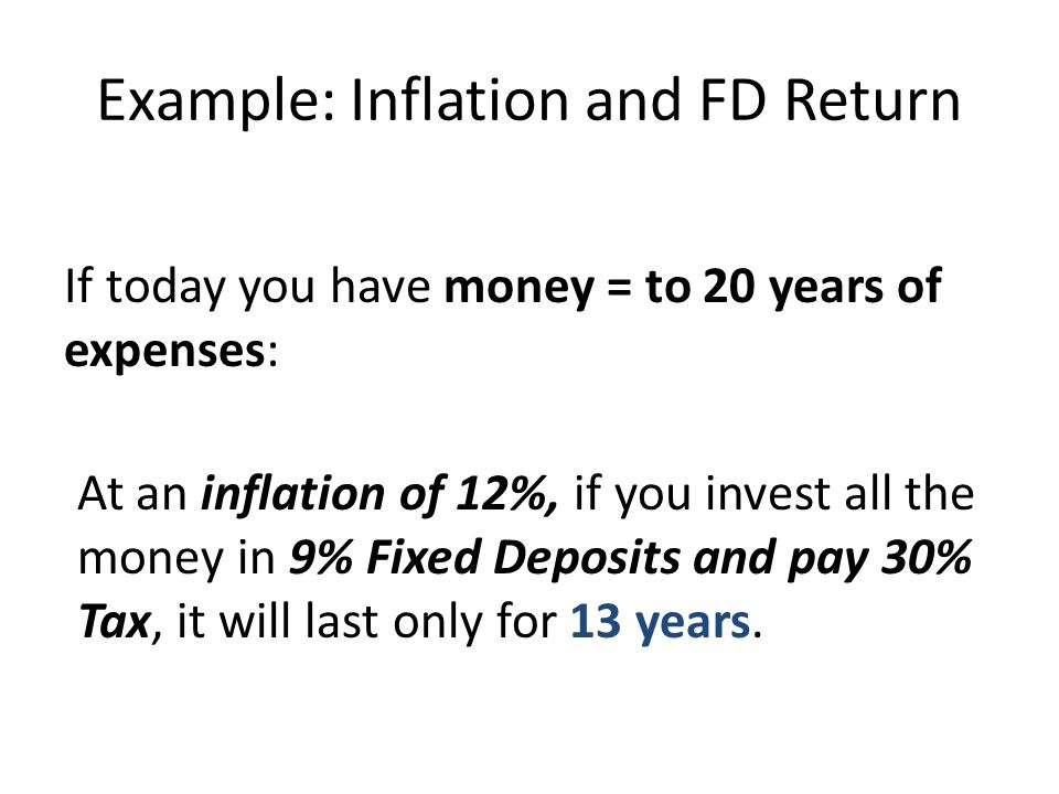 Example: Inflation and FD Return If today you have money = to 20 years of expenses: At an inflation of 12%, if you invest all the money in 9% Fixed De