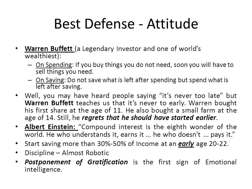 Best Defense - Attitude Warren Buffett (a Legendary Investor and one of world's wealthiest): – On Spending: If you buy things you do not need, soon yo