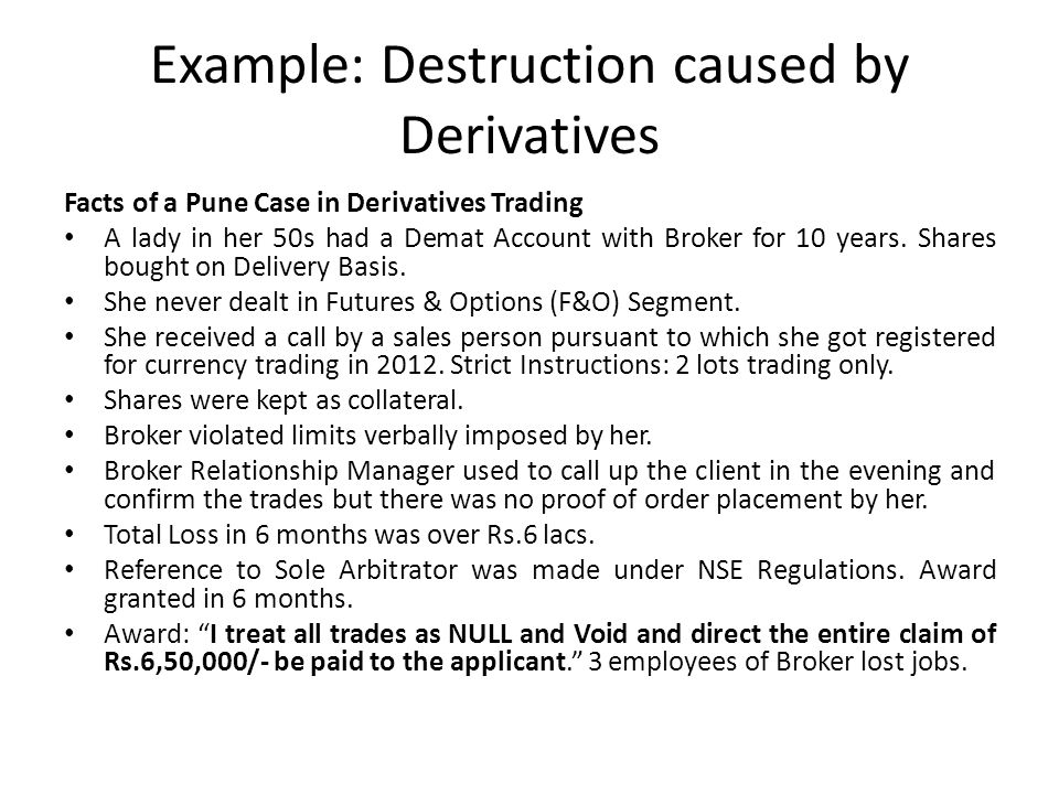 Example: Destruction caused by Derivatives Facts of a Pune Case in Derivatives Trading A lady in her 50s had a Demat Account with Broker for 10 years.
