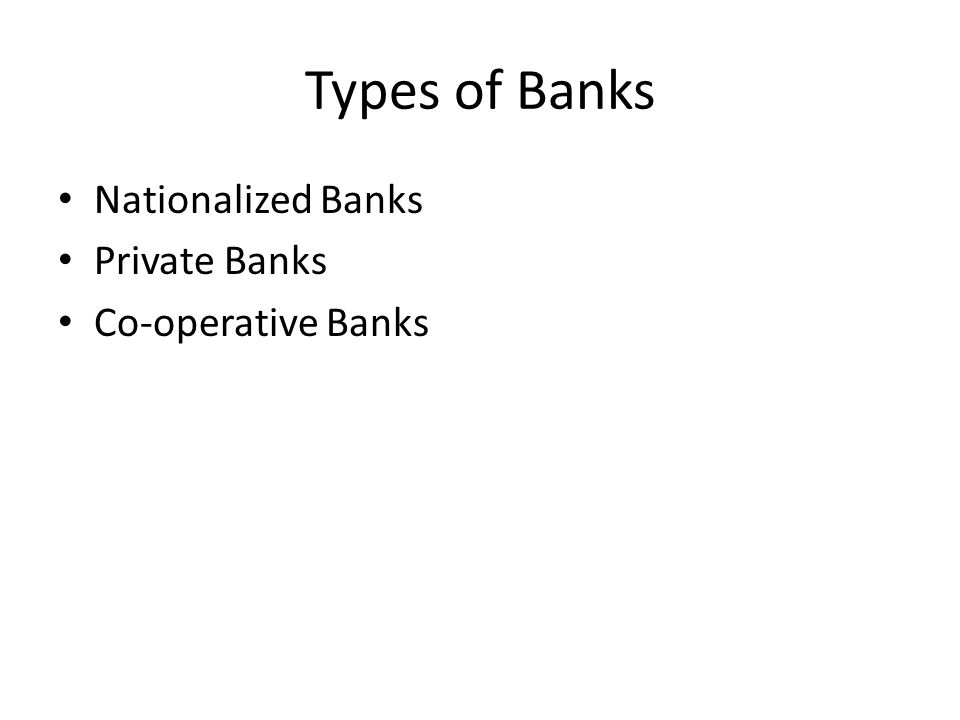 Types of Banks Nationalized Banks Private Banks Co-operative Banks