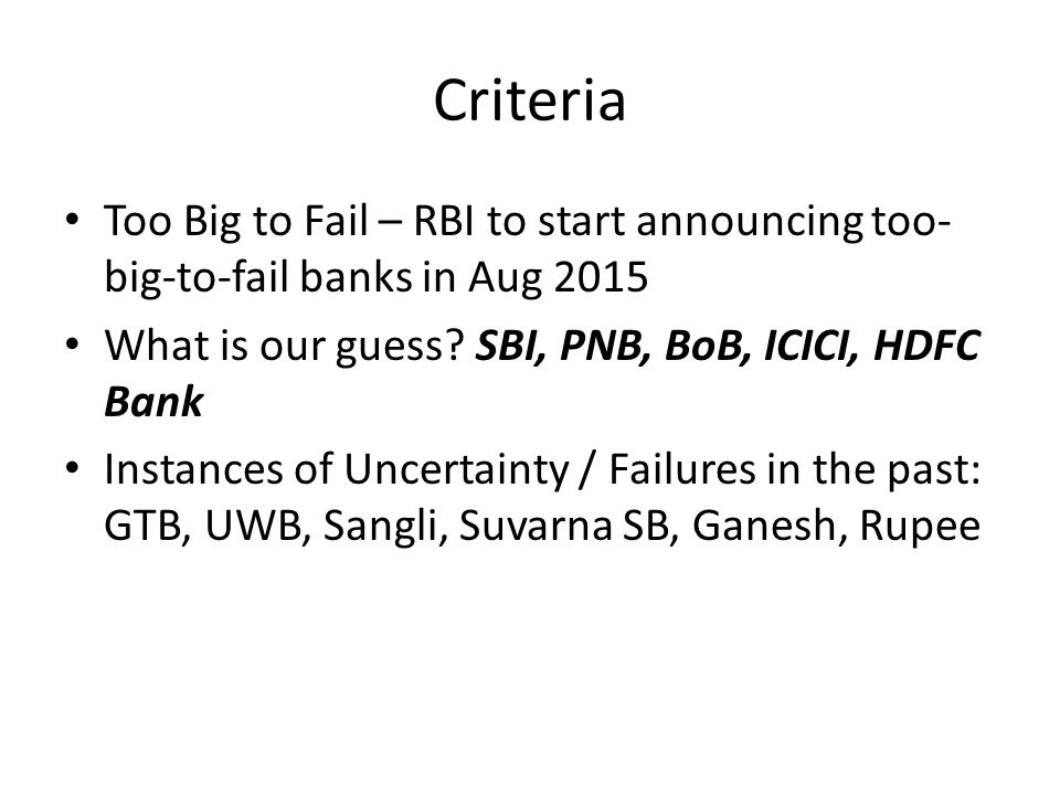 Criteria Too Big to Fail – RBI to start announcing too- big-to-fail banks in Aug 2015 What is our guess? SBI, PNB, BoB, ICICI, HDFC Bank Instances of