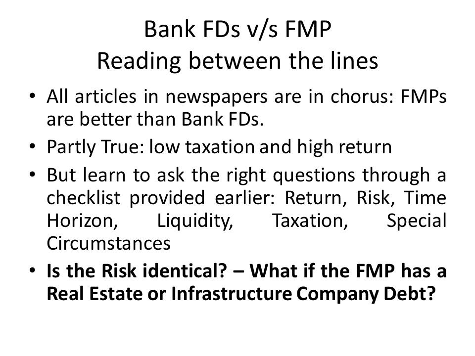 Bank FDs v/s FMP Reading between the lines All articles in newspapers are in chorus: FMPs are better than Bank FDs. Partly True: low taxation and high
