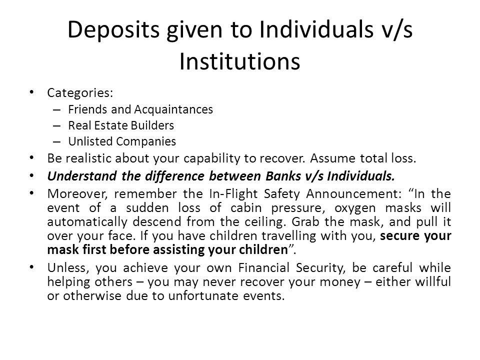 Deposits given to Individuals v/s Institutions Categories: – Friends and Acquaintances – Real Estate Builders – Unlisted Companies Be realistic about