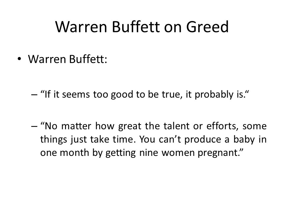 "Warren Buffett on Greed Warren Buffett: – ""If it seems too good to be true, it probably is."" – ""No matter how great the talent or efforts, some things"