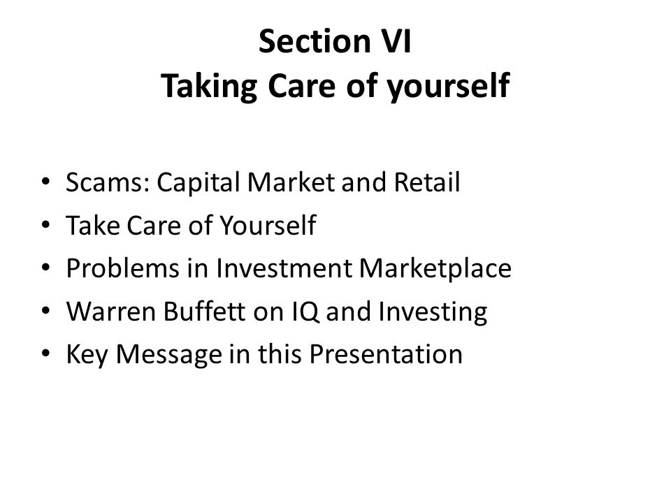 Section VI Taking Care of yourself Scams: Capital Market and Retail Take Care of Yourself Problems in Investment Marketplace Warren Buffett on IQ and