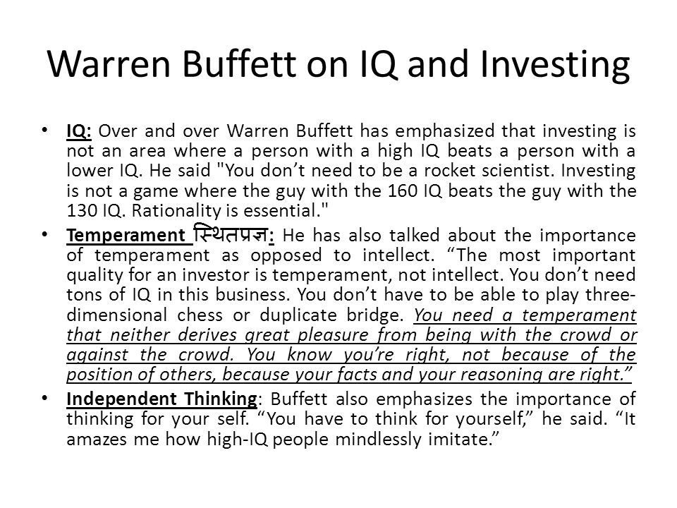 Warren Buffett on IQ and Investing IQ: Over and over Warren Buffett has emphasized that investing is not an area where a person with a high IQ beats a