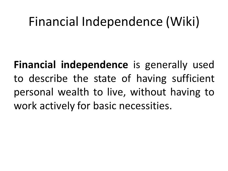 Financial Independence (Wiki) Financial independence is generally used to describe the state of having sufficient personal wealth to live, without hav