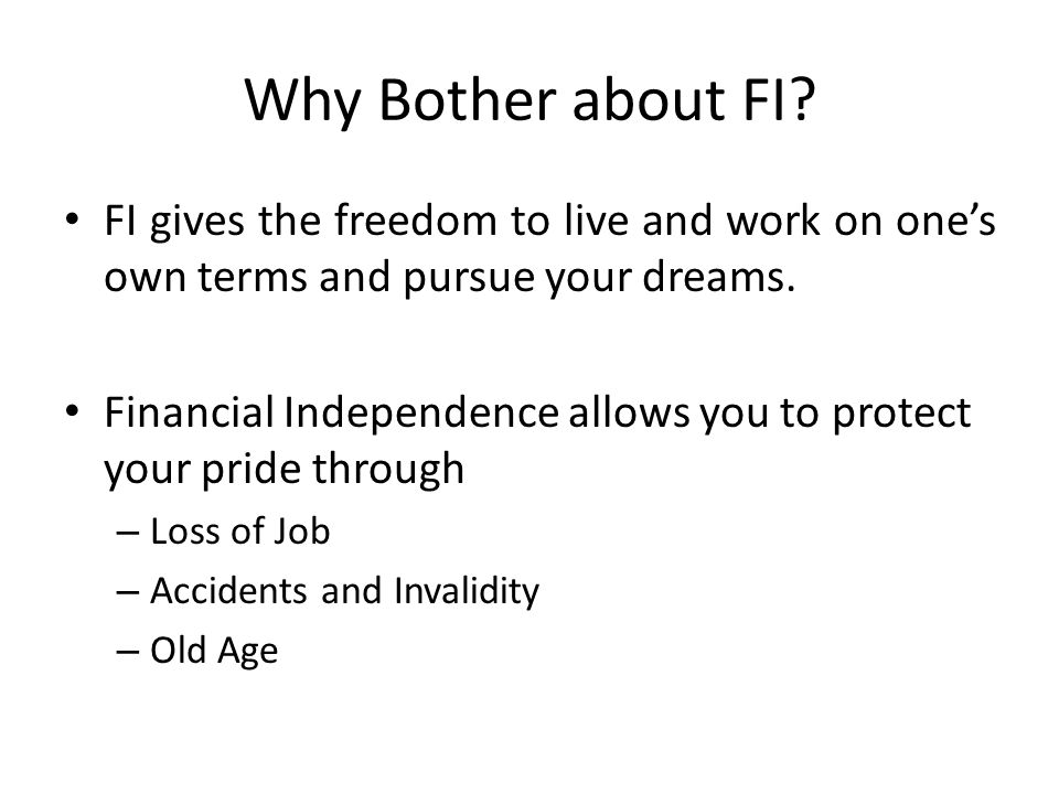 Why Bother about FI? FI gives the freedom to live and work on one's own terms and pursue your dreams. Financial Independence allows you to protect you