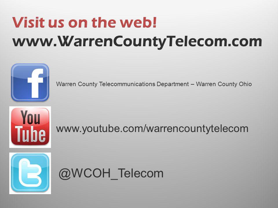 Visit us on the web! www.WarrenCountyTelecom.com @WCOH_Telecom www.youtube.com/warrencountytelecom Warren County Telecommunications Department – Warre