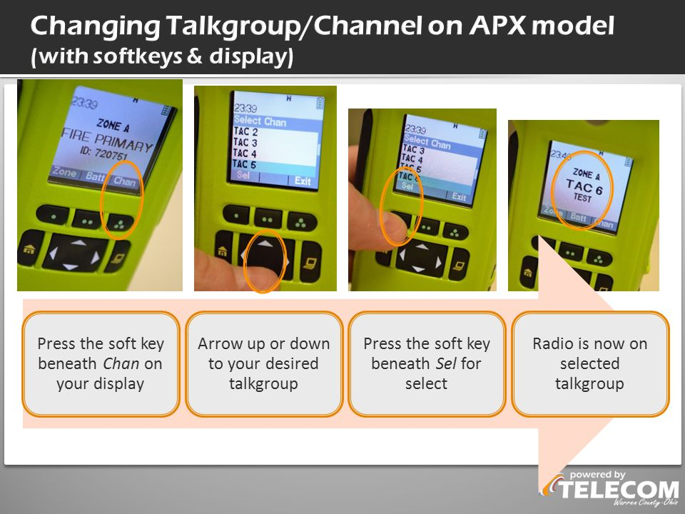 Press the soft key beneath Chan on your display Arrow up or down to your desired talkgroup Press the soft key beneath Sel for select Radio is now on selected talkgroup