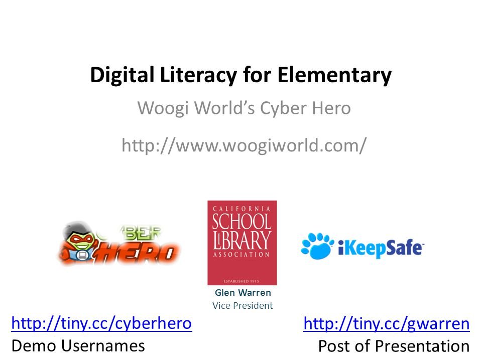 Digital Literacy for Elementary Woogi World's Cyber Hero Glen Warren Vice President http://tiny.cc/cyberhero Demo Usernames http://tiny.cc/gwarren Post of Presentation http://www.woogiworld.com/