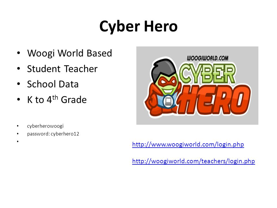 Woogi World Based Student Teacher School Data K to 4 th Grade cyberherowoogi password: cyberhero12 Cyber Hero http://www.woogiworld.com/login.php http://woogiworld.com/teachers/login.php
