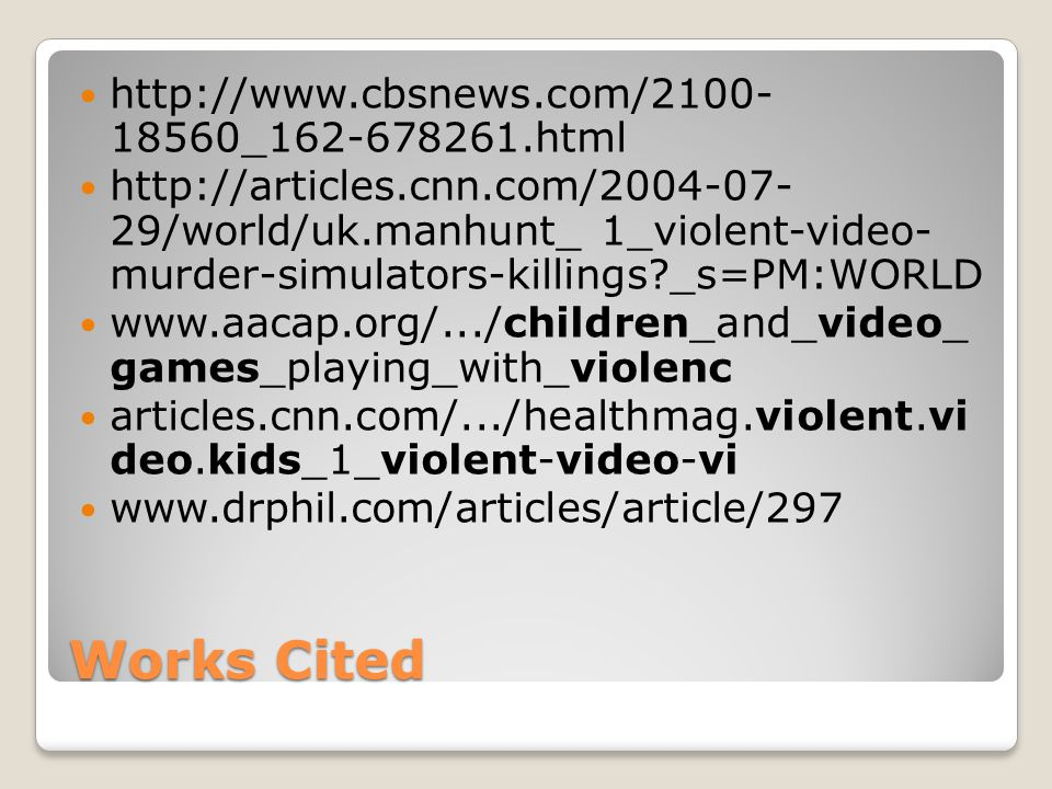 Works Cited http://www.cbsnews.com/2100- 18560_162-678261.html http://articles.cnn.com/2004-07- 29/world/uk.manhunt_ 1_violent-video- murder-simulators-killings _s=PM:WORLD www.aacap.org/.../children_and_video_ games_playing_with_violenc articles.cnn.com/.../healthmag.violent.vi deo.kids_1_violent-video-vi www.drphil.com/articles/article/297