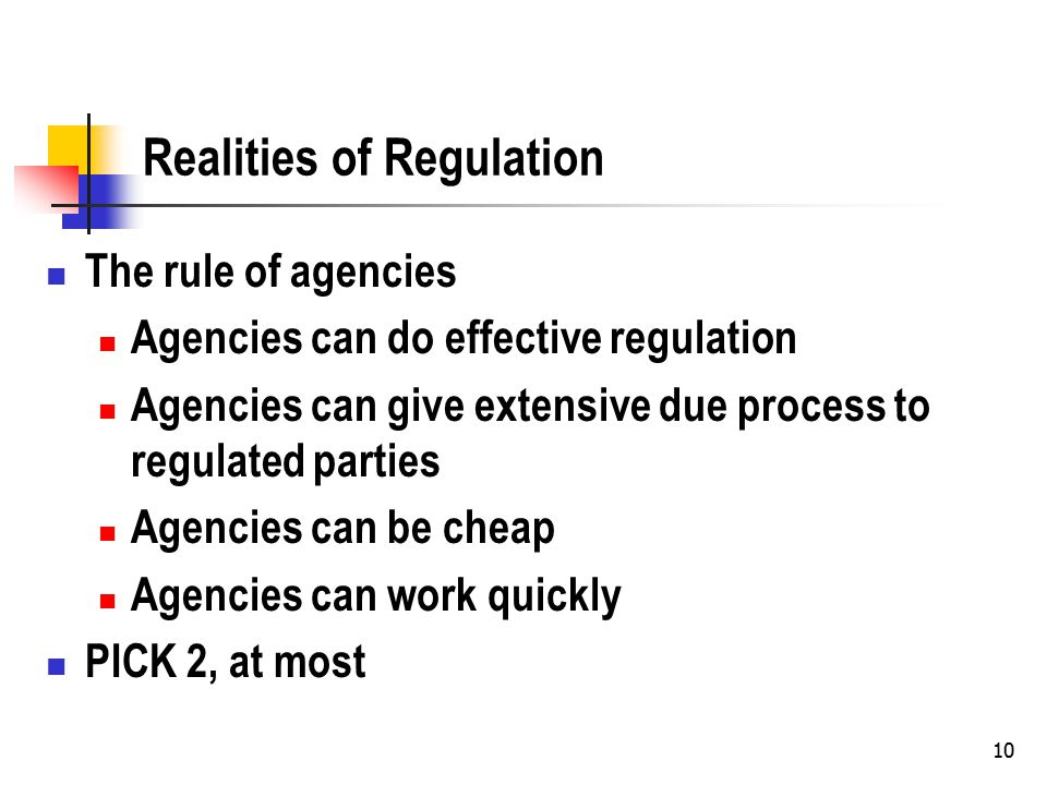 10 Realities of Regulation The rule of agencies Agencies can do effective regulation Agencies can give extensive due process to regulated parties Agencies can be cheap Agencies can work quickly PICK 2, at most