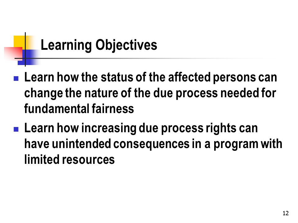 12 Learning Objectives Learn how the status of the affected persons can change the nature of the due process needed for fundamental fairness Learn how increasing due process rights can have unintended consequences in a program with limited resources