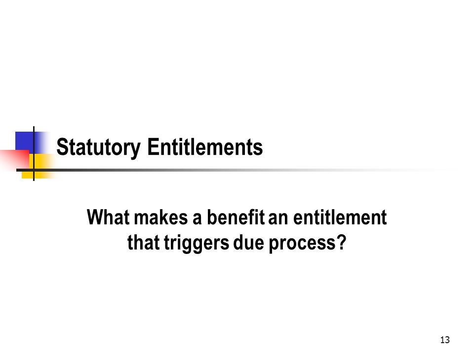 Statutory Entitlements What makes a benefit an entitlement that triggers due process 13
