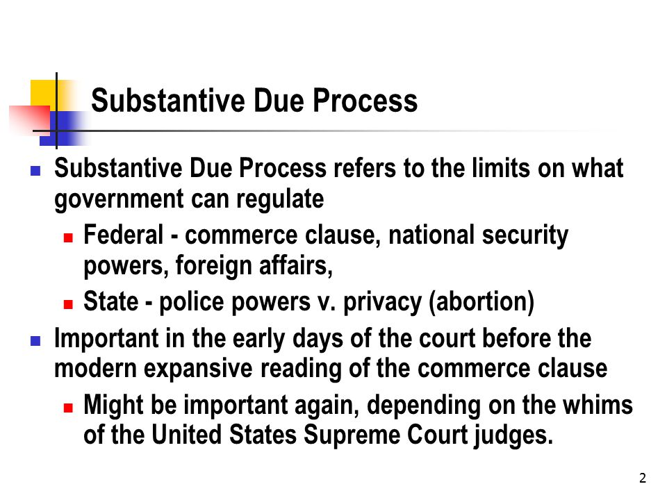 2 Substantive Due Process Substantive Due Process refers to the limits on what government can regulate Federal - commerce clause, national security powers, foreign affairs, State - police powers v.