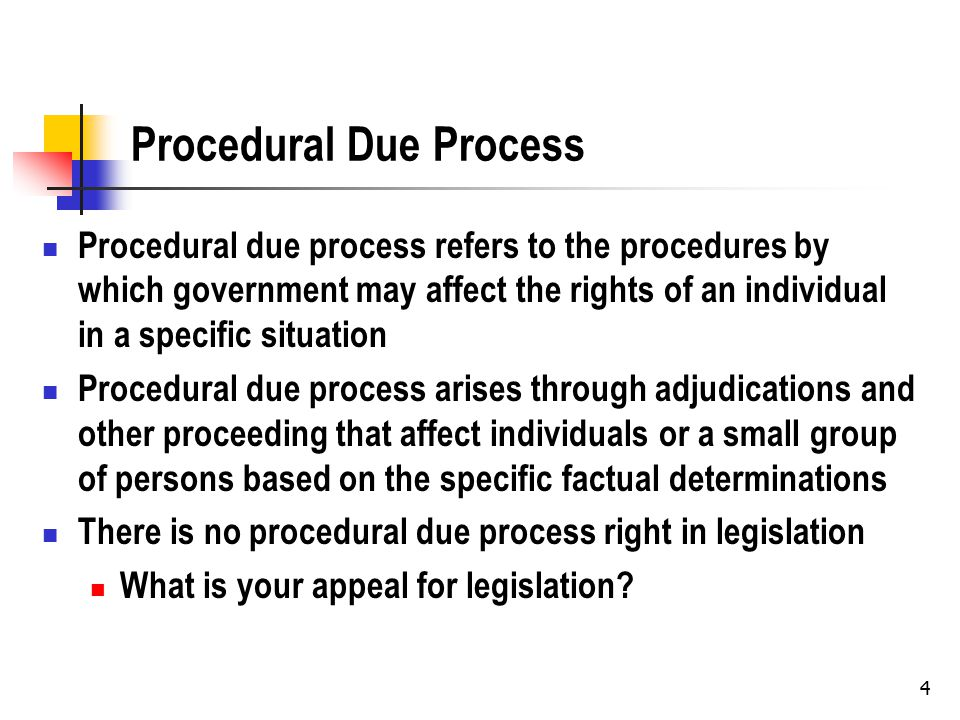 4 Procedural Due Process Procedural due process refers to the procedures by which government may affect the rights of an individual in a specific situation Procedural due process arises through adjudications and other proceeding that affect individuals or a small group of persons based on the specific factual determinations There is no procedural due process right in legislation What is your appeal for legislation