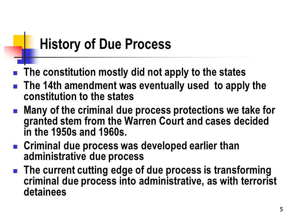 5 History of Due Process The constitution mostly did not apply to the states The 14th amendment was eventually used to apply the constitution to the states Many of the criminal due process protections we take for granted stem from the Warren Court and cases decided in the 1950s and 1960s.