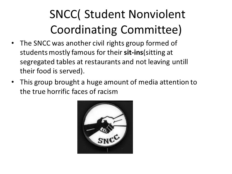 The SNCC was another civil rights group formed of students mostly famous for their sit-ins(sitting at segregated tables at restaurants and not leaving untill their food is served).