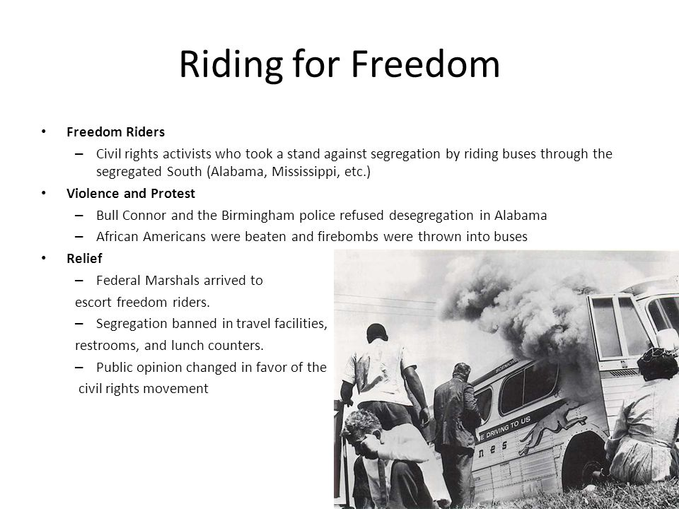 Riding for Freedom Freedom Riders – Civil rights activists who took a stand against segregation by riding buses through the segregated South (Alabama, Mississippi, etc.) Violence and Protest – Bull Connor and the Birmingham police refused desegregation in Alabama – African Americans were beaten and firebombs were thrown into buses Relief – Federal Marshals arrived to escort freedom riders.