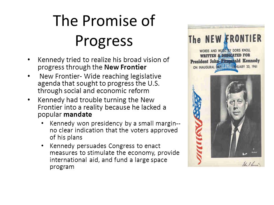 The Promise of Progress Kennedy tried to realize his broad vision of progress through the New Frontier New Frontier- Wide reaching legislative agenda that sought to progress the U.S.