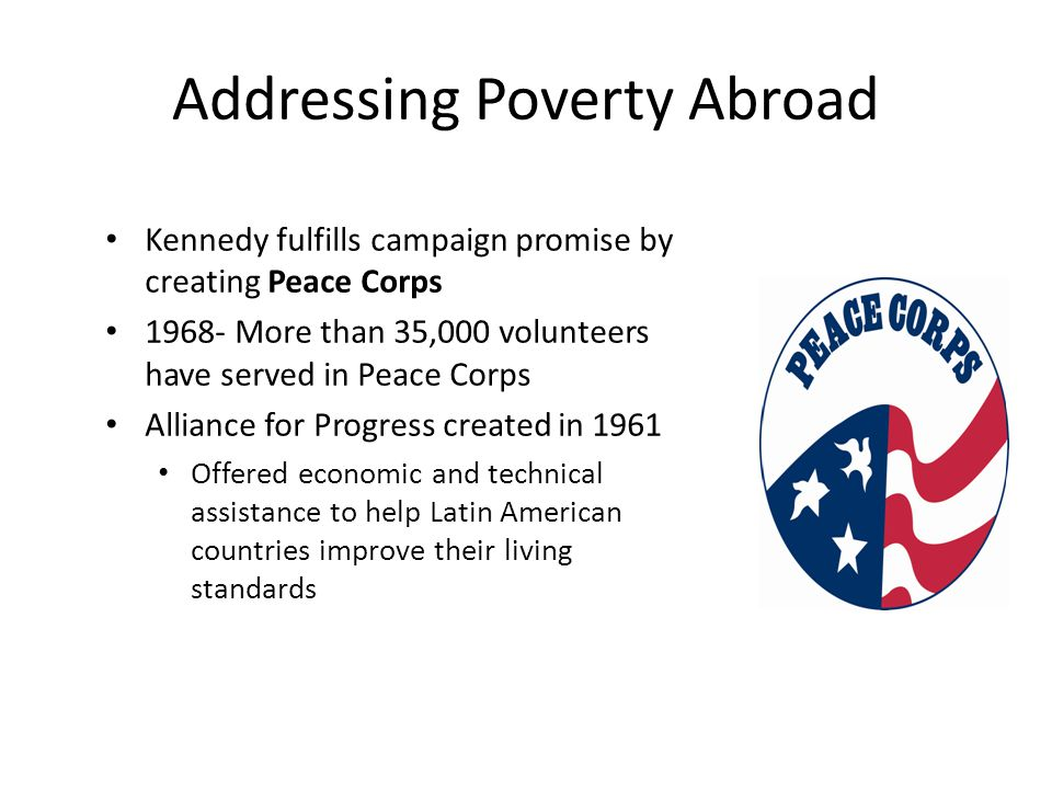 Addressing Poverty Abroad Kennedy fulfills campaign promise by creating Peace Corps 1968- More than 35,000 volunteers have served in Peace Corps Alliance for Progress created in 1961 Offered economic and technical assistance to help Latin American countries improve their living standards