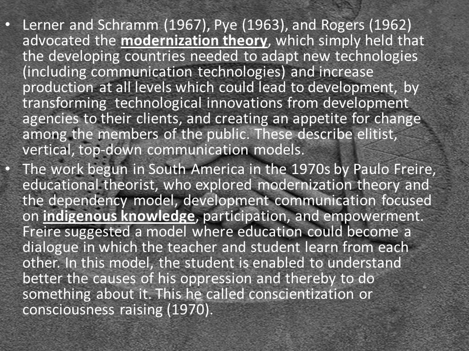 Lerner and Schramm (1967), Pye (1963), and Rogers (1962) advocated the modernization theory, which simply held that the developing countries needed to adapt new technologies (including communication technologies) and increase production at all levels which could lead to development, by transforming technological innovations from development agencies to their clients, and creating an appetite for change among the members of the public.