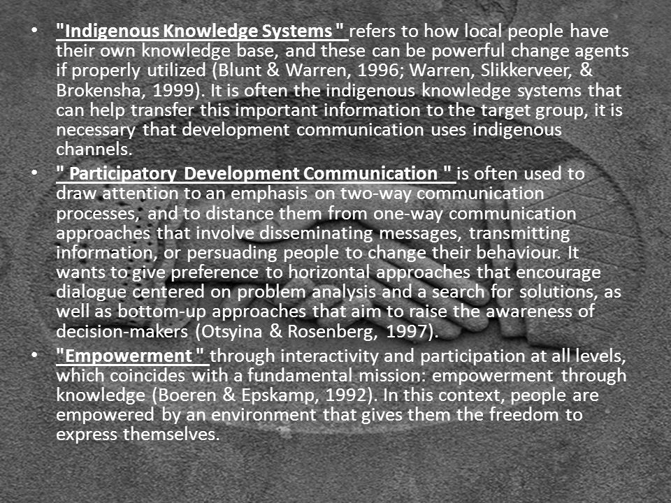 Indigenous Knowledge Systems refers to how local people have their own knowledge base, and these can be powerful change agents if properly utilized (Blunt & Warren, 1996; Warren, Slikkerveer, & Brokensha, 1999).