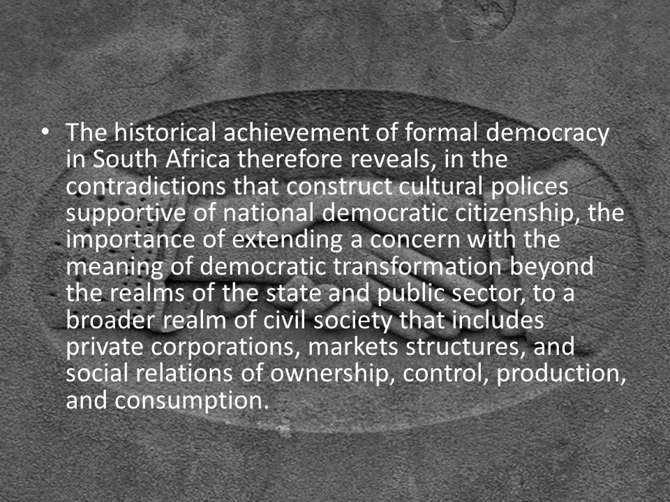 The historical achievement of formal democracy in South Africa therefore reveals, in the contradictions that construct cultural polices supportive of national democratic citizenship, the importance of extending a concern with the meaning of democratic transformation beyond the realms of the state and public sector, to a broader realm of civil society that includes private corporations, markets structures, and social relations of ownership, control, production, and consumption.